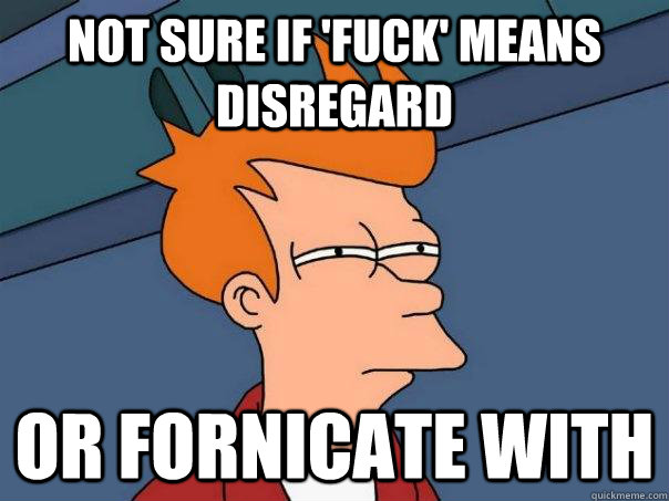 NOT SURE IF 'fuck' means disregard OR fornicate with - NOT SURE IF 'fuck' means disregard OR fornicate with  Futurama Fry
