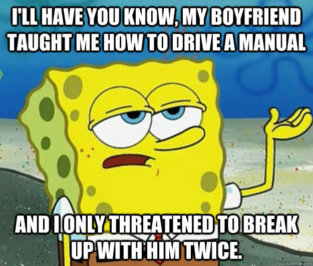 I'll have you know, my boyfriend taught me how to drive a manual and I only threatened to break up with him twice. - I'll have you know, my boyfriend taught me how to drive a manual and I only threatened to break up with him twice.  Tough Spongebob