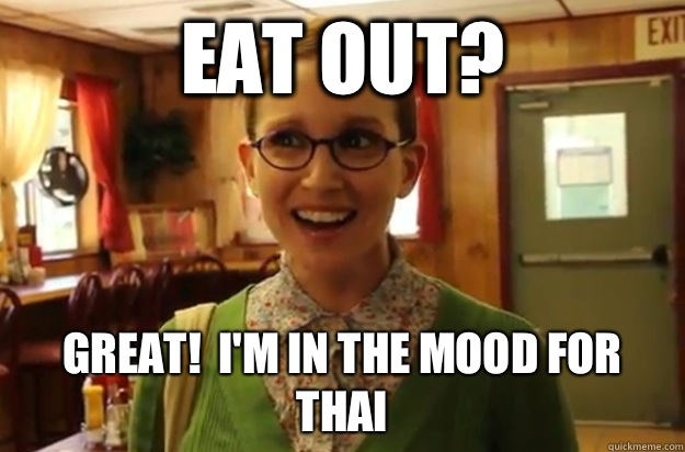 Eat out? Great!  I'm in the mood for Thai  - Eat out? Great!  I'm in the mood for Thai   Sexually Oblivious Female