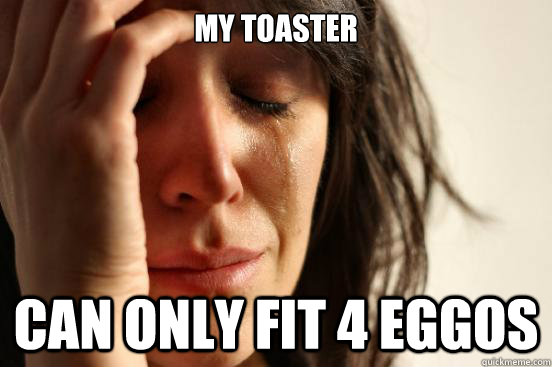 My toaster  can only fit 4 eggos  - My toaster  can only fit 4 eggos   First World Problems