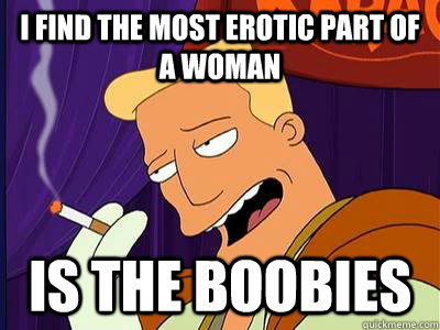 I find the most erotic part of a woman is the boobies  Seductive Zapp