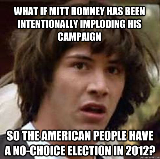 what if Mitt Romney has been intentionally imploding his campaign so the american people have a no-choice election in 2012? - what if Mitt Romney has been intentionally imploding his campaign so the american people have a no-choice election in 2012?  conspiracy keanu