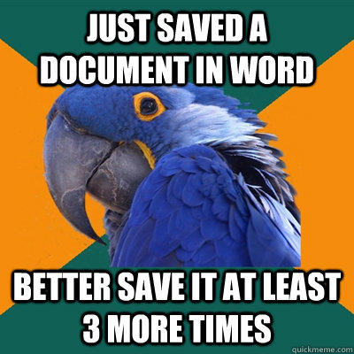 Just saved a document in word better save it at least 3 more times - Just saved a document in word better save it at least 3 more times  Paranoid Parrot