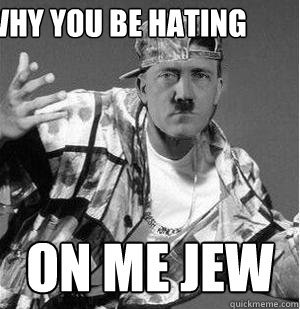 why you be hating on me jew