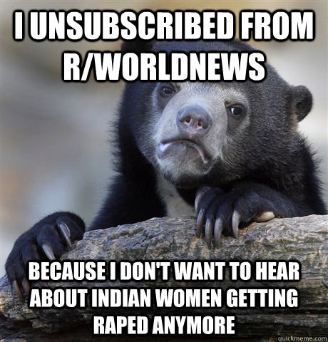 I unsubscribed from r/worldnews because i don't want to hear about indian women getting raped anymore - I unsubscribed from r/worldnews because i don't want to hear about indian women getting raped anymore  Confession Bear