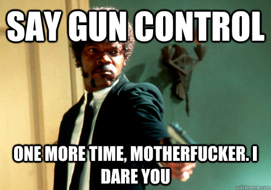 Say Gun control one more time, motherfucker. I dare you