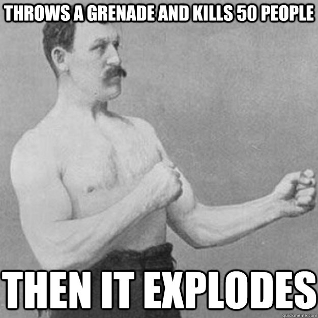 Throws a grenade and kills 50 people then it explodes - Throws a grenade and kills 50 people then it explodes  overly manly man