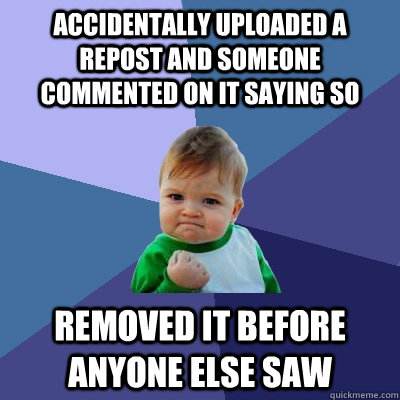 Accidentally uploaded a repost and someone commented on it saying so Removed it before anyone else saw  Success Kid