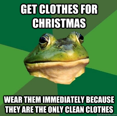 Get clothes for Christmas wear them immediately because they are the only clean clothes - Get clothes for Christmas wear them immediately because they are the only clean clothes  Foul Bachelor Frog