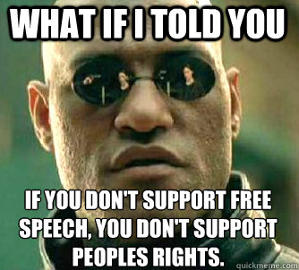 what if i told you if you don't support free speech, you don't support peoples rights. - what if i told you if you don't support free speech, you don't support peoples rights.  Matrix Morpheus