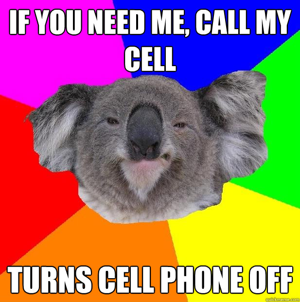 If you need me, call my cell turns cell phone off  Incompetent coworker koala
