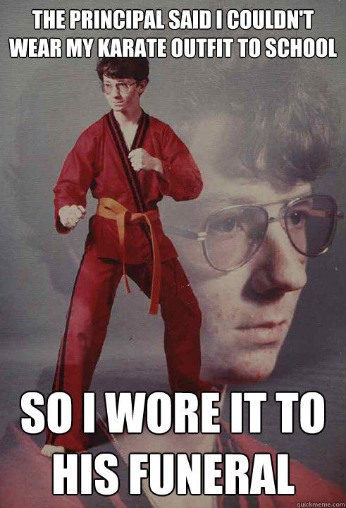 the principal said i couldn't wear my karate outfit to school   so i wore it to his funeral - the principal said i couldn't wear my karate outfit to school   so i wore it to his funeral  Karate Kyle