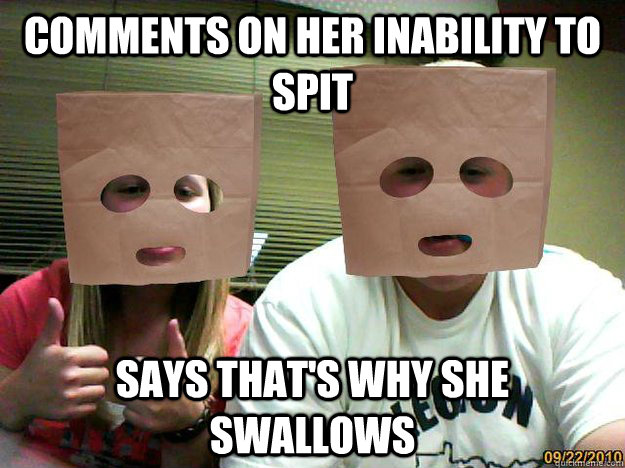 Comments on her inability to SPit Says that's why she swallows  Relationship