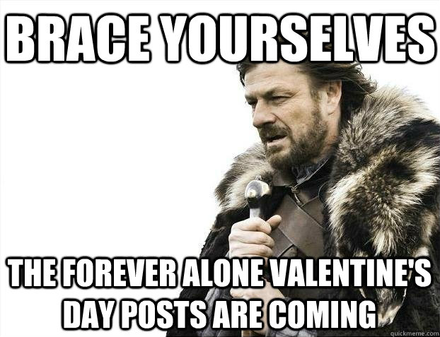 Brace yourselves The forever alone valentine's day posts are coming  BRACEYOSELVES