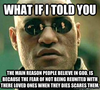 What if I told you  The main reason people believe in god. Is because the fear of not being reunited with there loved ones when they dies scares them.