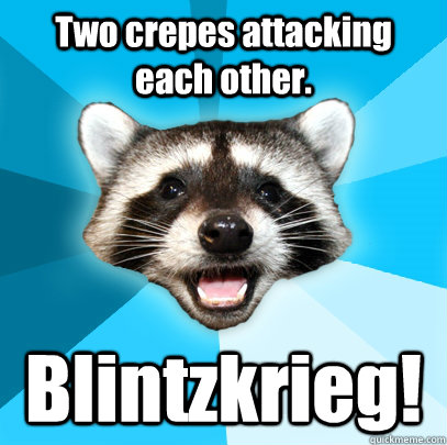 Two crepes attacking each other. Blintzkrieg! - Two crepes attacking each other. Blintzkrieg!  Lame Pun Coon