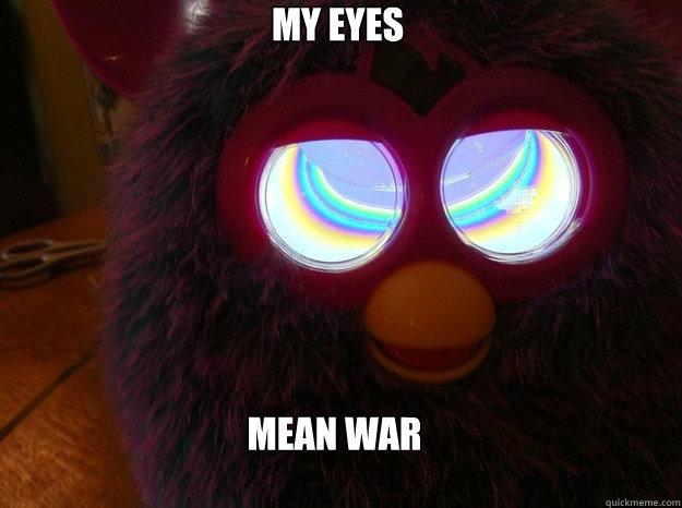 Mean War My Eyes Furby Quickmeme