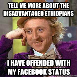 Tell me more about the disadvantaged Ethiopians I have offended with my facebook status