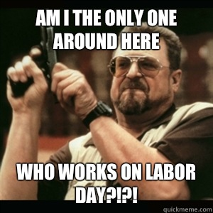 Am i the only one around here Who works on labor day?!?! - Am i the only one around here Who works on labor day?!?!  Am I The Only One Round Here
