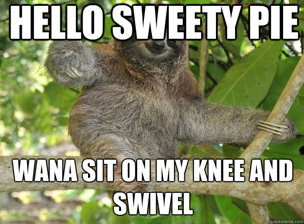 hello sweety pie wana sit on my knee and swivel - hello sweety pie wana sit on my knee and swivel  Sloth menthols