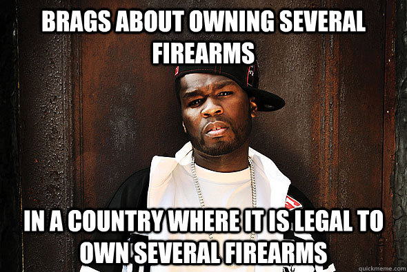 Brags about owning several firearms In a country where it is legal to own several firearms - Brags about owning several firear