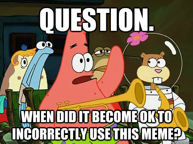 Question. When did it become OK to incorrectly use this meme? - Question. When did it become OK to incorrectly use this meme?  Question Asking Patrick