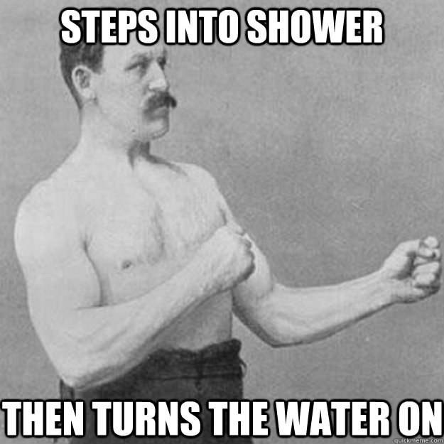 Steps into shower then turns the water on - Steps into shower then turns the water on  overly manly man