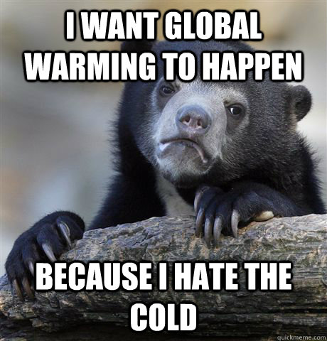 I want global warming to happen Because I hate the cold - I want global warming to happen Because I hate the cold  Confession Bear