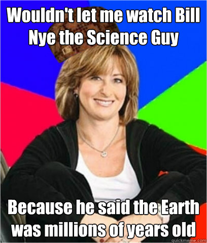 Wouldn't let me watch Bill Nye the Science Guy Because he said the Earth was millions of years old