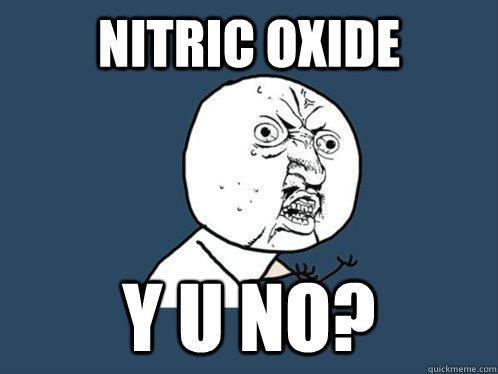 Nitric Oxide Y U NO?  Y U No
