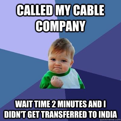 Called my cable company Wait time 2 minutes and I didn't get transferred to India - Called my cable company Wait time 2 minutes and I didn't get transferred to India  Success Kid