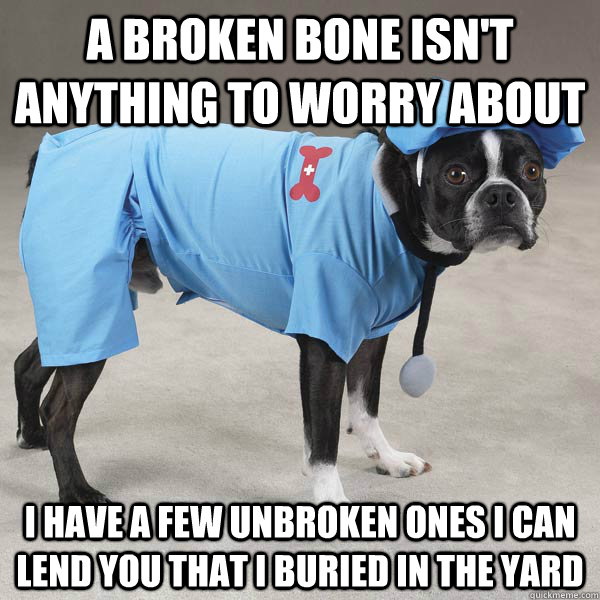 A broken bone isn't anything to worry about I have a few unbroken ones I can lend you that I buried in the yard