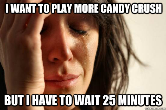 I want to play more Candy Crush BUt i have to wait 25 minutes - I want to play more Candy Crush BUt i have to wait 25 minutes  First World Problems