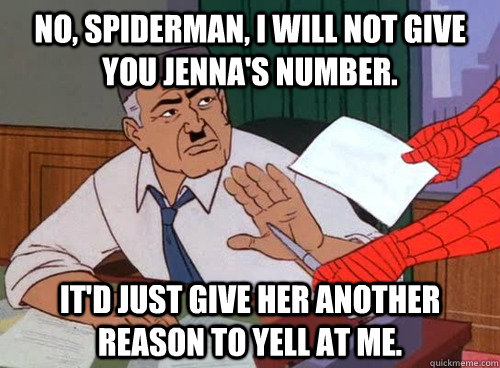No, Spiderman, I will not give you Jenna's number. It'd just give her another reason to yell at me. - No, Spiderman, I will not give you Jenna's number. It'd just give her another reason to yell at me.  Misc