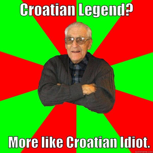 CROATIAN LEGEND?            MORE LIKE CROATIAN IDIOT. Bachelor Grandpa