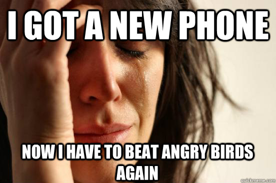I GOT A NEW PHONE NOW I HAVE TO BEAT ANGRY BIRDS AGAIN - I GOT A NEW PHONE NOW I HAVE TO BEAT ANGRY BIRDS AGAIN  First World Problems
