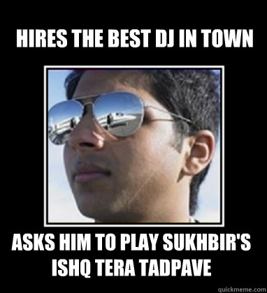 Hires the best dj in town asks him to play sukhbir's ishq tera tadpave