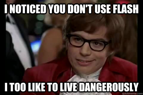 I noticed you don't use flash i too like to live dangerously - I noticed you don't use flash i too like to live dangerously  Dangerously - Austin Powers