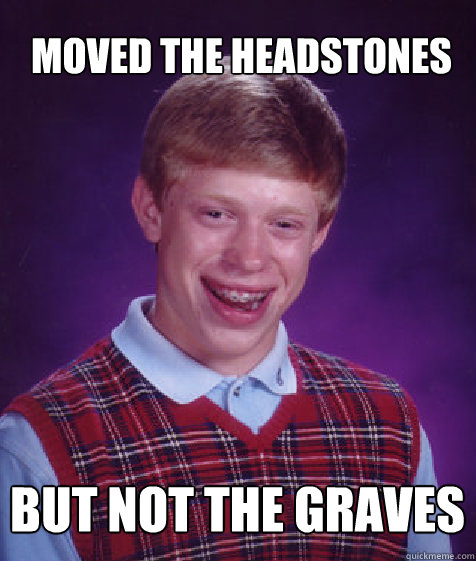 Moved the headstones But not the graves - Moved the headstones But not the graves  Bad Luck Brian