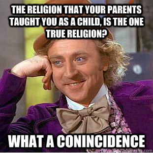 The religion that your parents taught you as a child, is the one true religion? What a conincidence - The religion that your parents taught you as a child, is the one true religion? What a conincidence  Condescending Wonka