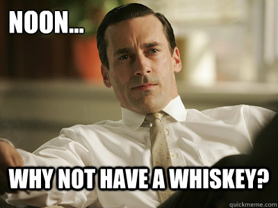 noon... why not have a whiskey?