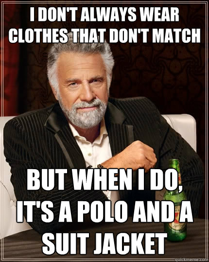 I don't always wear clothes that don't match But when I do, it's a polo and a suit jacket - I don't always wear clothes that don't match But when I do, it's a polo and a suit jacket  Misc