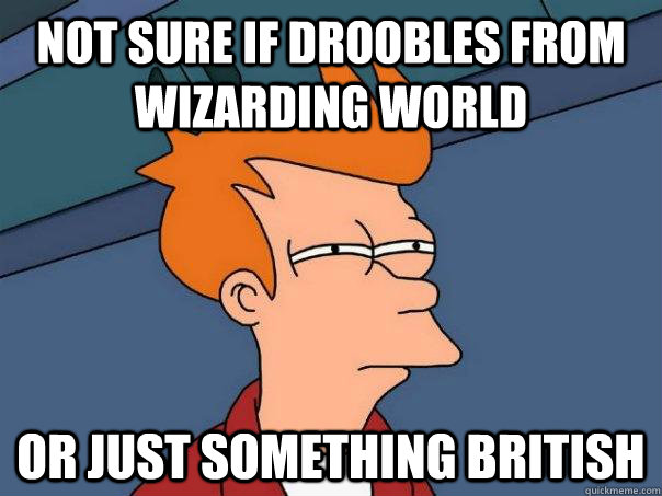 Not sure if droobles from Wizarding World Or just something British - Not sure if droobles from Wizarding World Or just something British  Futurama Fry