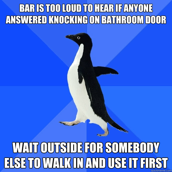 Bar is too loud to hear if anyone answered knocking on bathroom door wait outside for somebody else to walk in and use it first - Bar is too loud to hear if anyone answered knocking on bathroom door wait outside for somebody else to walk in and use it first  Socially Awkward Penguin