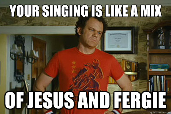 Your singing is like a mix of Jesus and fergie - Your singing is like a mix of Jesus and fergie  Dale Doback