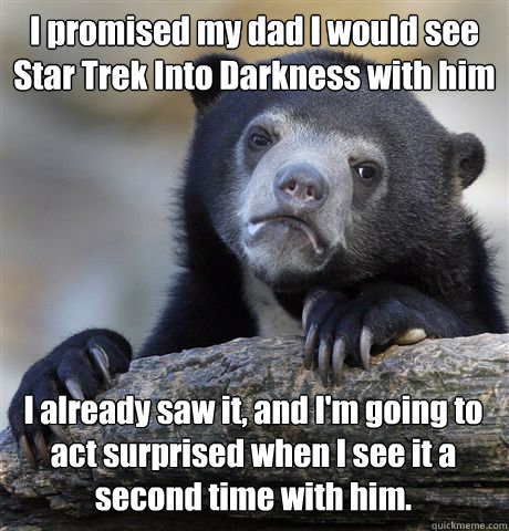 I promised my dad I would see Star Trek Into Darkness with him I already saw it, and I'm going to act surprised when I see it a second time with him. - I promised my dad I would see Star Trek Into Darkness with him I already saw it, and I'm going to act surprised when I see it a second time with him.  Confession Bear