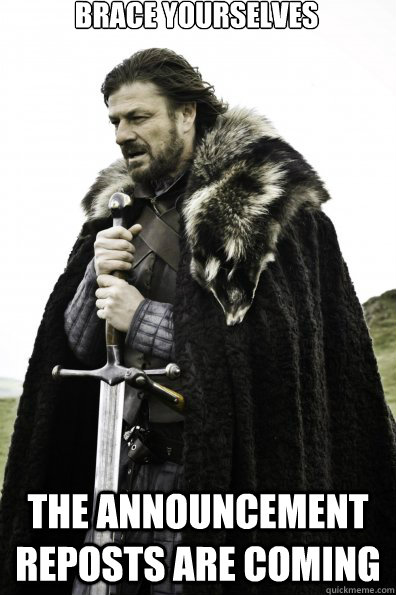 Brace Yourselves The announcement reposts are coming