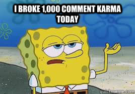 i broke 1,000 comment karma today  - i broke 1,000 comment karma today   Misc