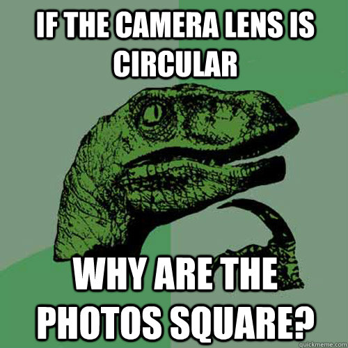 If the camera lens is circular why are the photos square? - If the camera lens is circular why are the photos square?  Philosoraptor