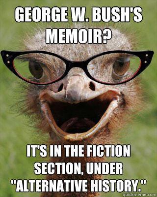 George W. Bush's memoir? It's in the fiction section, under